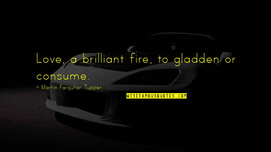 Tupper's Quotes By Martin Farquhar Tupper: Love, a brilliant fire, to gladden or consume.