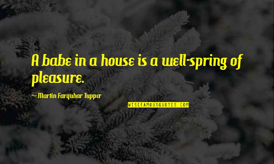 Tupper's Quotes By Martin Farquhar Tupper: A babe in a house is a well-spring