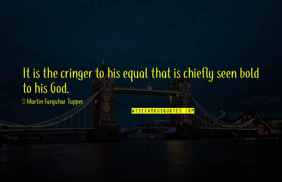 Tupper's Quotes By Martin Farquhar Tupper: It is the cringer to his equal that