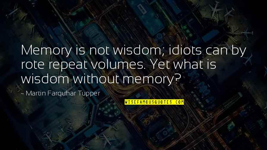Tupper's Quotes By Martin Farquhar Tupper: Memory is not wisdom; idiots can by rote