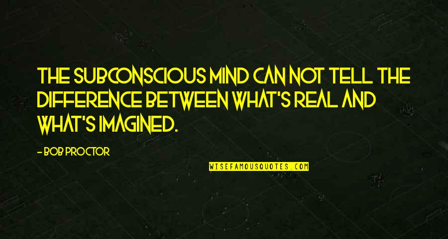 Turbo Inspirational Quotes By Bob Proctor: The Subconscious mind can not tell the difference