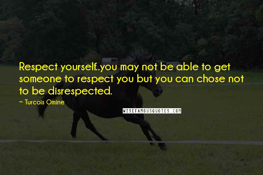Turcois Omine quotes: Respect yourself..you may not be able to get someone to respect you but you can chose not to be disrespected.