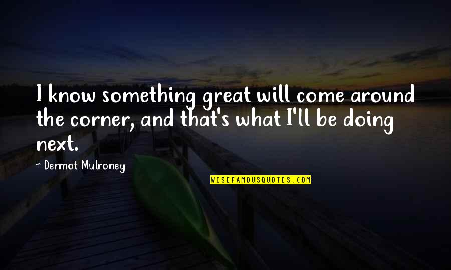 Turf War Quotes By Dermot Mulroney: I know something great will come around the