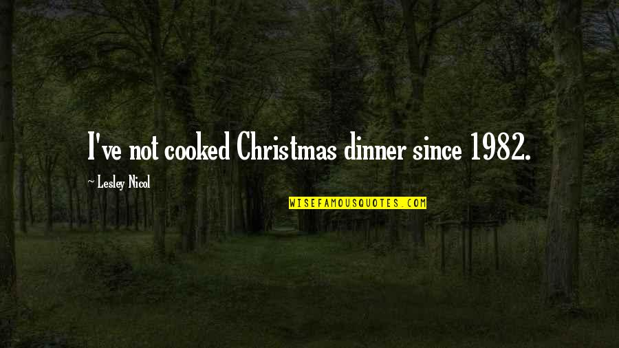 Turf War Quotes By Lesley Nicol: I've not cooked Christmas dinner since 1982.