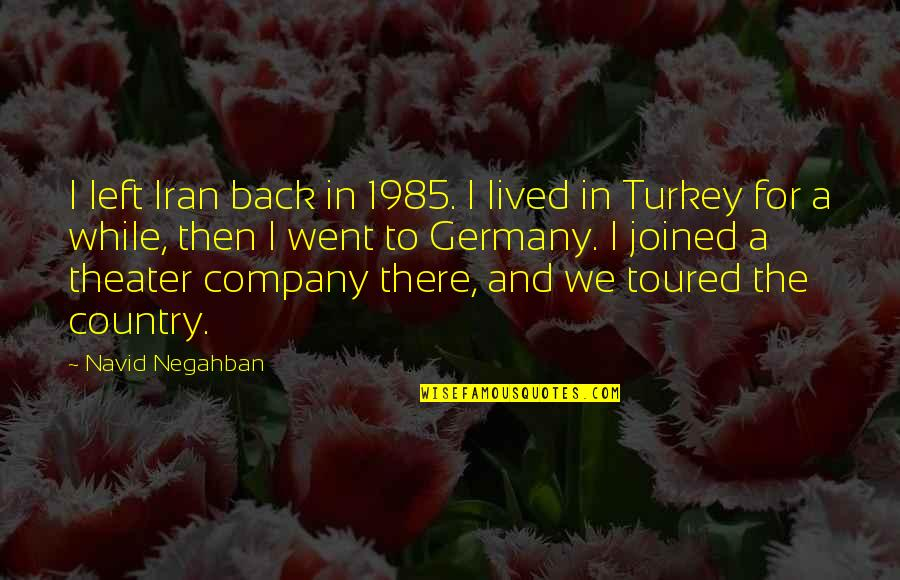 Turkey Country Quotes By Navid Negahban: I left Iran back in 1985. I lived