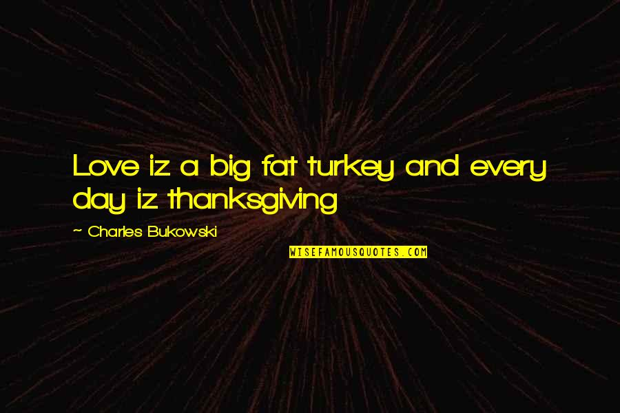 Turkey On Thanksgiving Quotes By Charles Bukowski: Love iz a big fat turkey and every