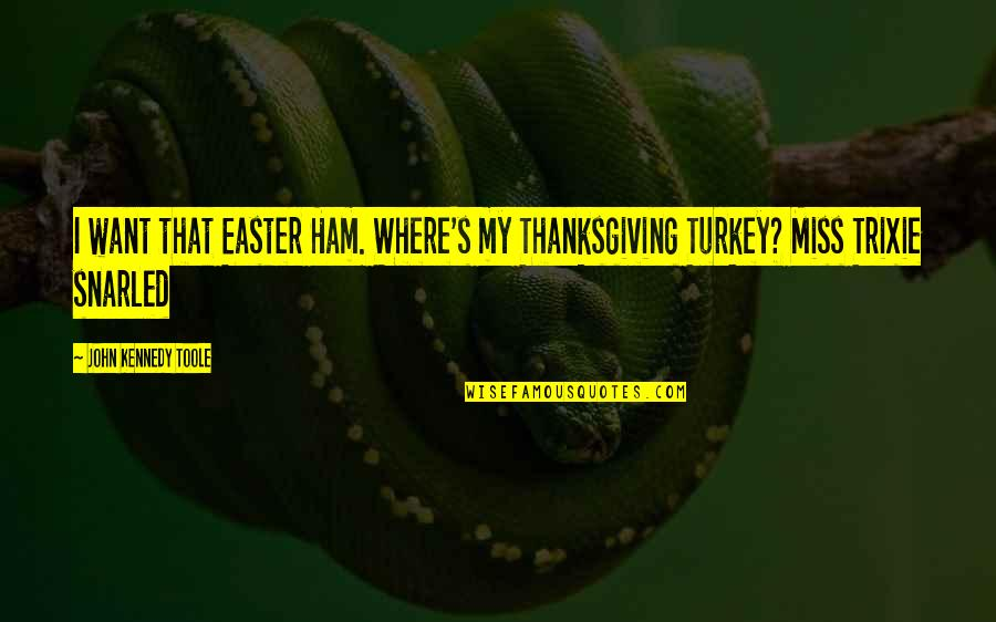 Turkey On Thanksgiving Quotes By John Kennedy Toole: I want that Easter Ham. Where's my Thanksgiving