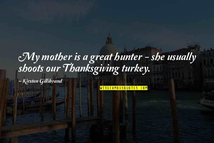 Turkey On Thanksgiving Quotes By Kirsten Gillibrand: My mother is a great hunter - she
