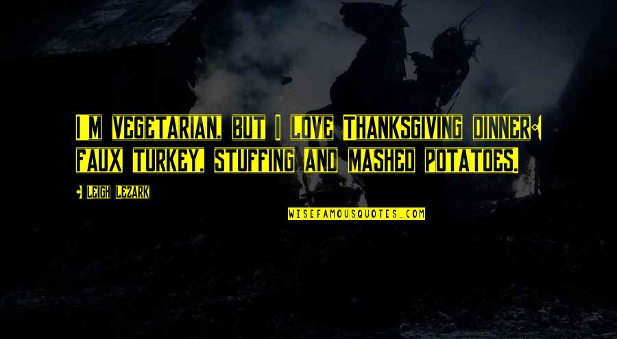 Turkey On Thanksgiving Quotes By Leigh Lezark: I'm vegetarian, but I love Thanksgiving dinner: faux