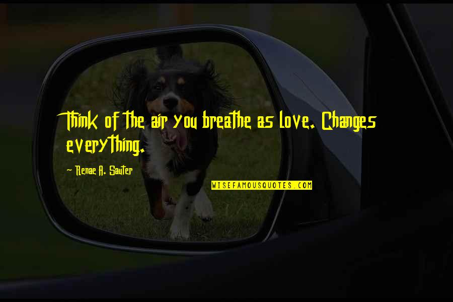 Turn Of The Screw Ambiguity Quotes By Renae A. Sauter: Think of the air you breathe as love.