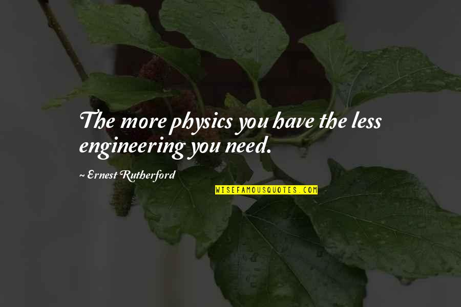Turn Phone Off Quotes By Ernest Rutherford: The more physics you have the less engineering