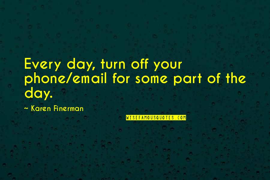 Turn Phone Off Quotes By Karen Finerman: Every day, turn off your phone/email for some