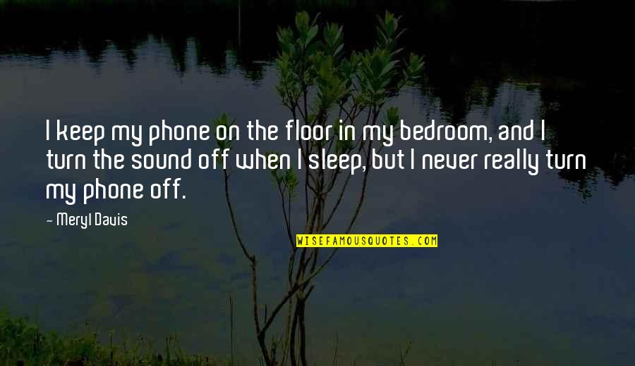 Turn Phone Off Quotes By Meryl Davis: I keep my phone on the floor in