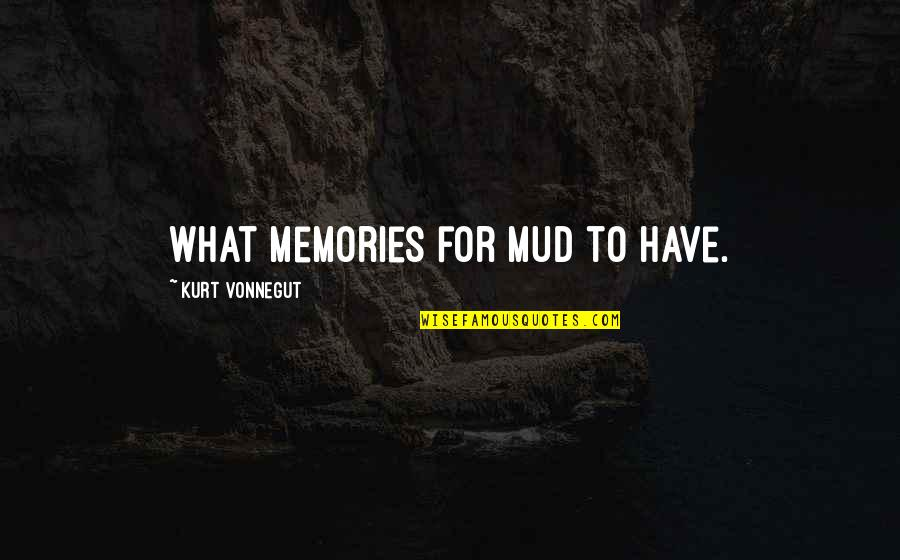 Turning 40 Inspirational Quotes By Kurt Vonnegut: What memories for mud to have.
