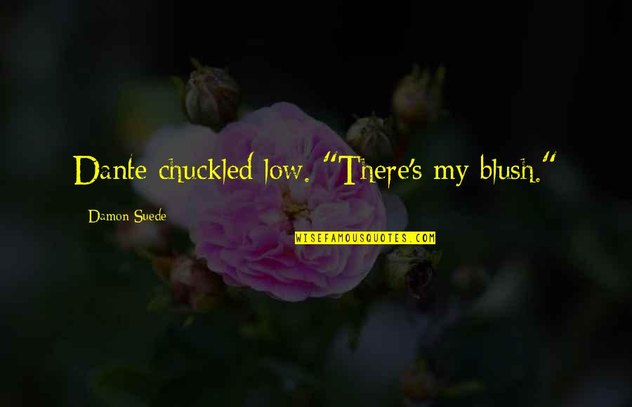 """Turning 63 Quotes By Damon Suede: Dante chuckled low. """"There's my blush."""""""