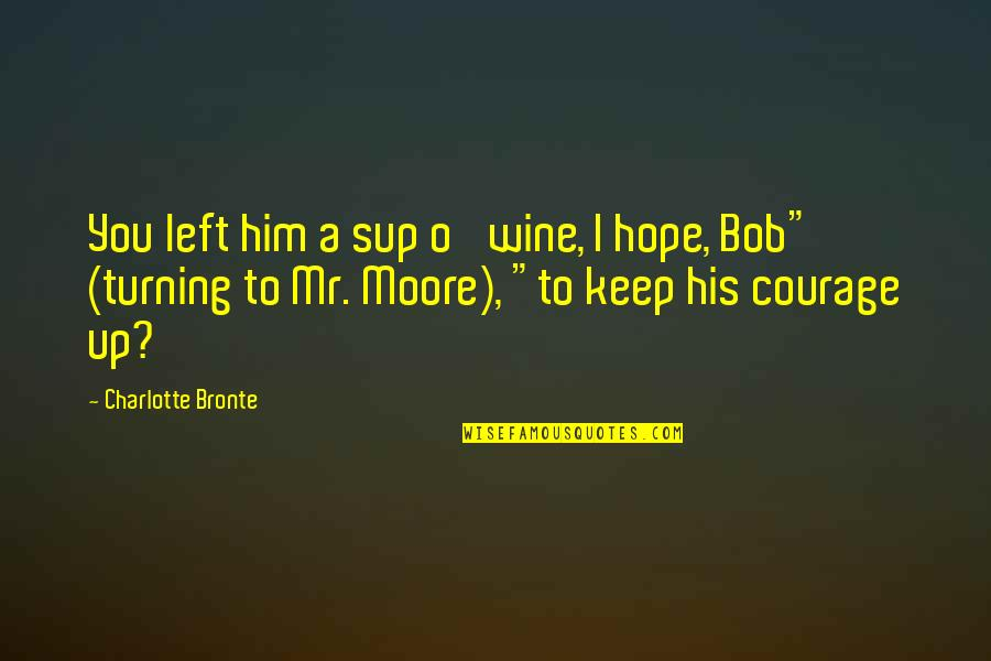 Turning Him On Quotes By Charlotte Bronte: You left him a sup o' wine, I
