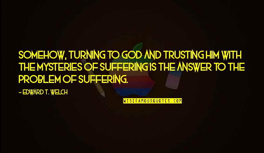 Turning Him On Quotes By Edward T. Welch: Somehow, turning to God and trusting him with