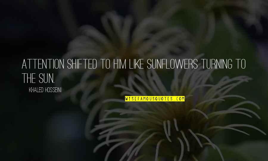 Turning Him On Quotes By Khaled Hosseini: Attention shifted to him like sunflowers turning to