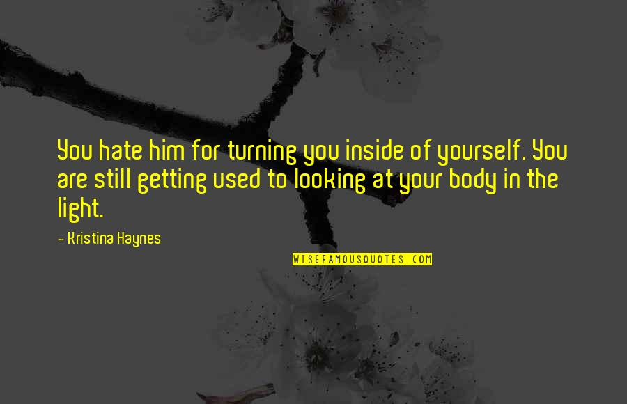Turning Him On Quotes By Kristina Haynes: You hate him for turning you inside of