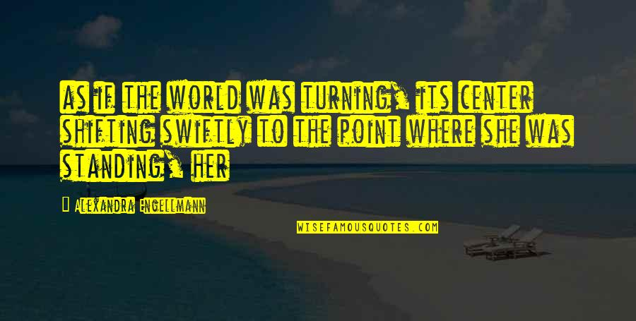 Turning Point Quotes By Alexandra Engellmann: as if the world was turning, its center