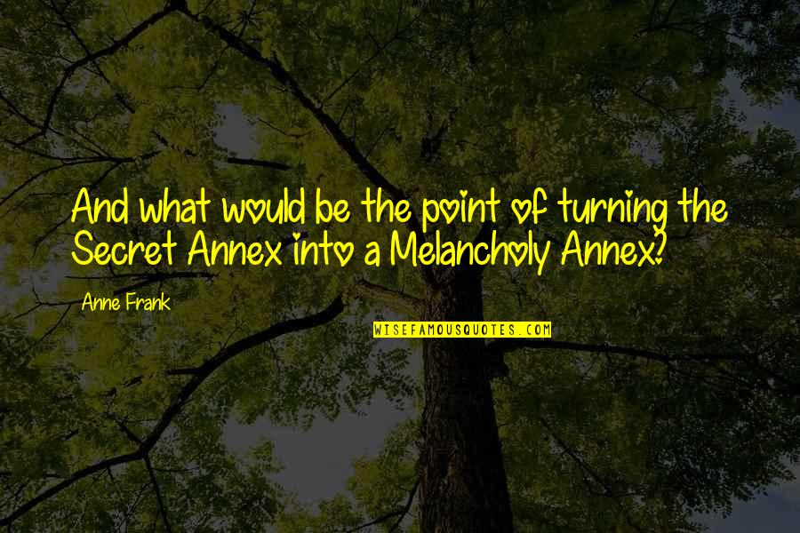 Turning Point Quotes By Anne Frank: And what would be the point of turning