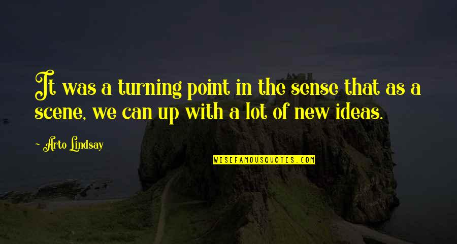 Turning Point Quotes By Arto Lindsay: It was a turning point in the sense