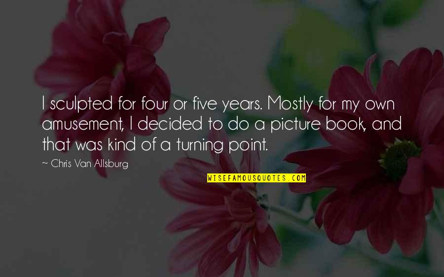 Turning Point Quotes By Chris Van Allsburg: I sculpted for four or five years. Mostly