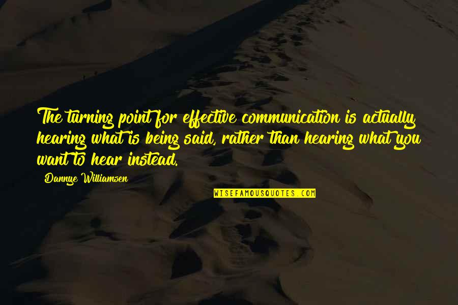 Turning Point Quotes By Dannye Williamsen: The turning point for effective communication is actually