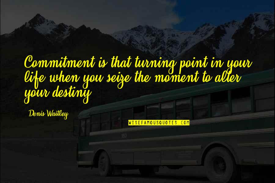Turning Point Quotes By Denis Waitley: Commitment is that turning point in your life