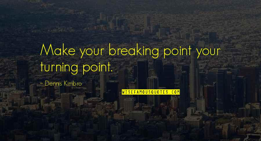 Turning Point Quotes By Dennis Kimbro: Make your breaking point your turning point.