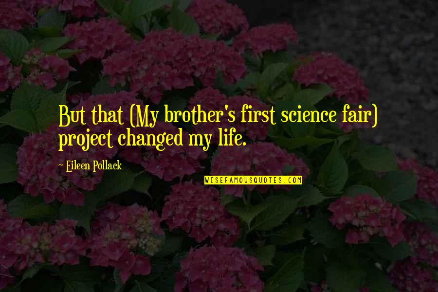 Turning Point Quotes By Eileen Pollack: But that (My brother's first science fair) project