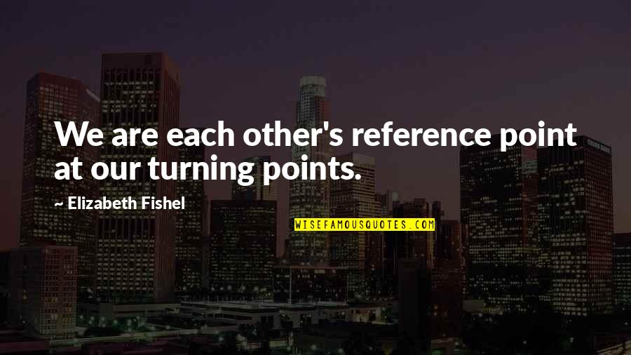 Turning Point Quotes By Elizabeth Fishel: We are each other's reference point at our