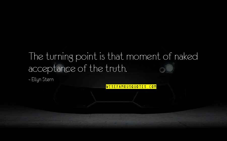 Turning Point Quotes By Ellyn Stern: The turning point is that moment of naked