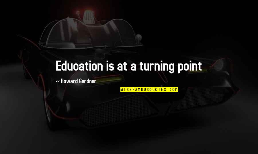 Turning Point Quotes By Howard Gardner: Education is at a turning point