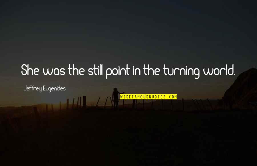 Turning Point Quotes By Jeffrey Eugenides: She was the still point in the turning