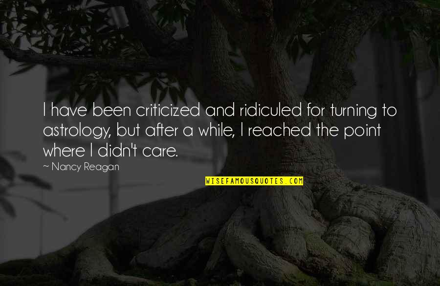Turning Point Quotes By Nancy Reagan: I have been criticized and ridiculed for turning