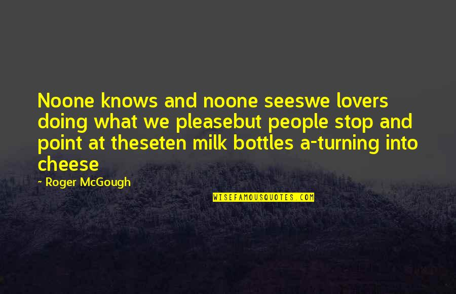 Turning Point Quotes By Roger McGough: Noone knows and noone seeswe lovers doing what