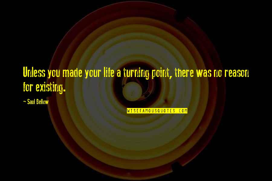 Turning Point Quotes By Saul Bellow: Unless you made your life a turning point,