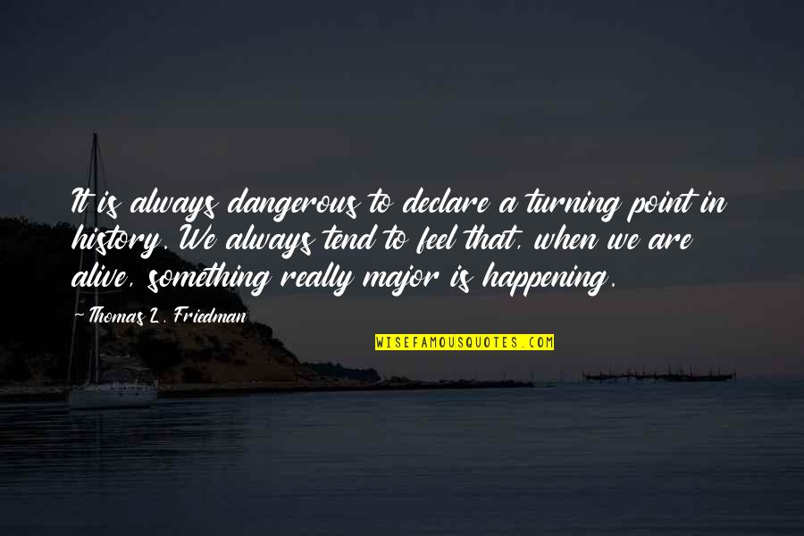 Turning Point Quotes By Thomas L. Friedman: It is always dangerous to declare a turning