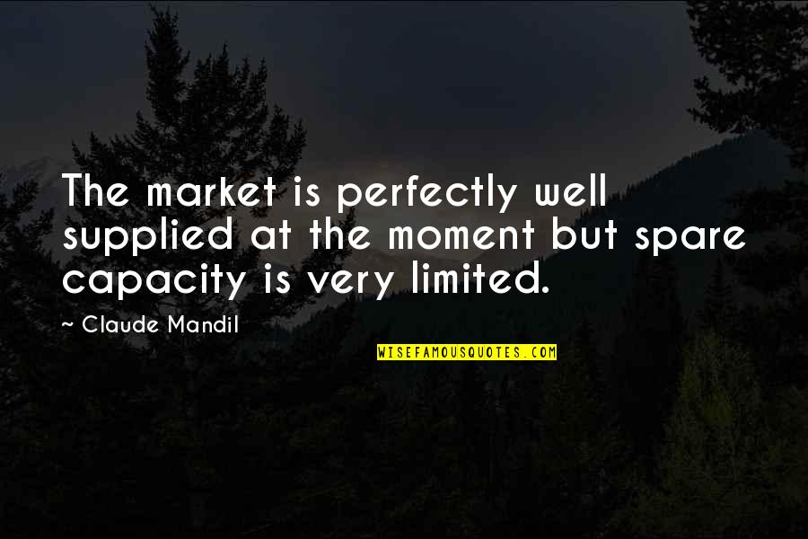 Turning Points In History Quotes By Claude Mandil: The market is perfectly well supplied at the