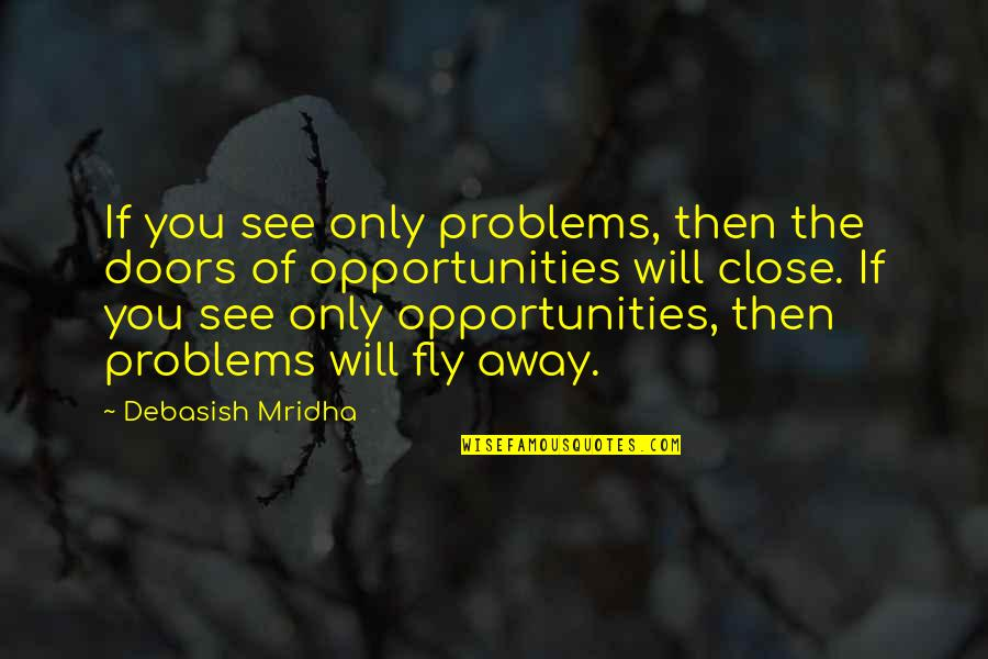Turning Points In History Quotes By Debasish Mridha: If you see only problems, then the doors