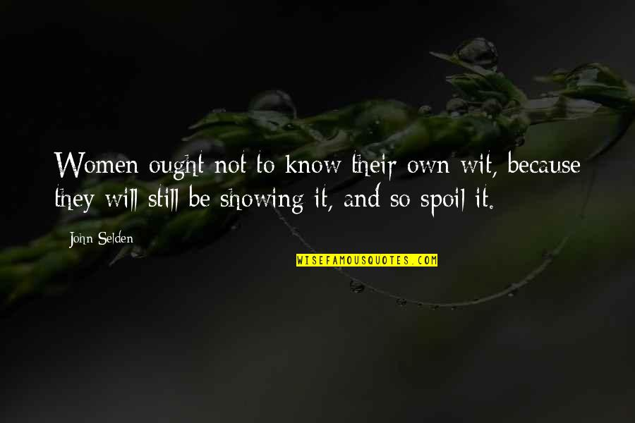 Turning Points In History Quotes By John Selden: Women ought not to know their own wit,