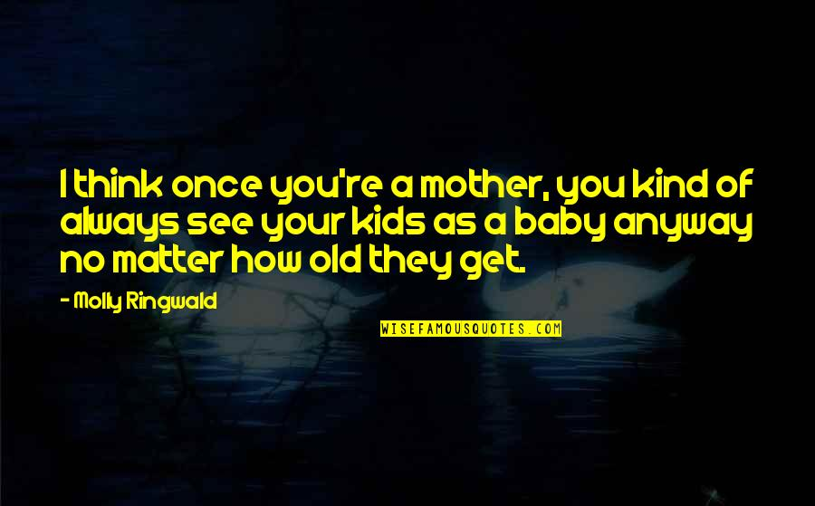 Turning Points In History Quotes By Molly Ringwald: I think once you're a mother, you kind