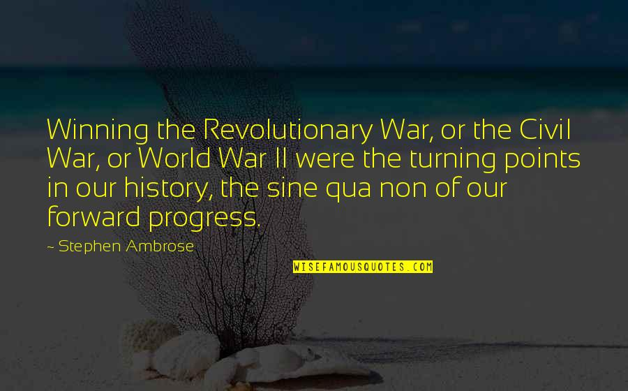 Turning Points In History Quotes By Stephen Ambrose: Winning the Revolutionary War, or the Civil War,
