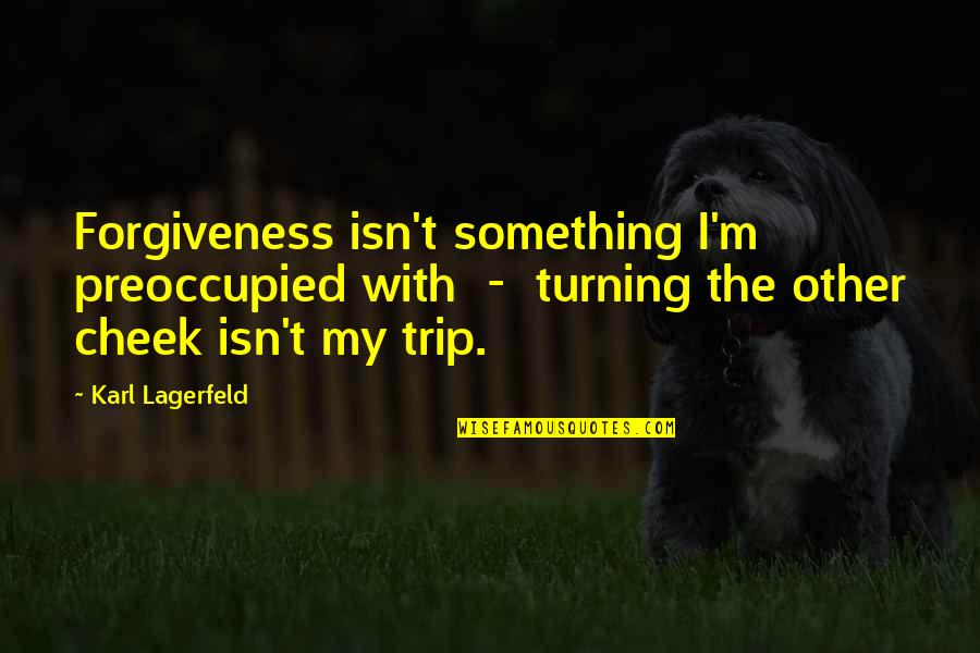 Turning The Other Cheek Quotes By Karl Lagerfeld: Forgiveness isn't something I'm preoccupied with - turning