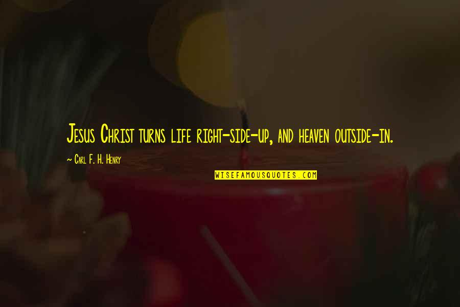 Turns In Life Quotes By Carl F. H. Henry: Jesus Christ turns life right-side-up, and heaven outside-in.