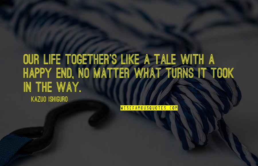 Turns In Life Quotes By Kazuo Ishiguro: Our life together's like a tale with a