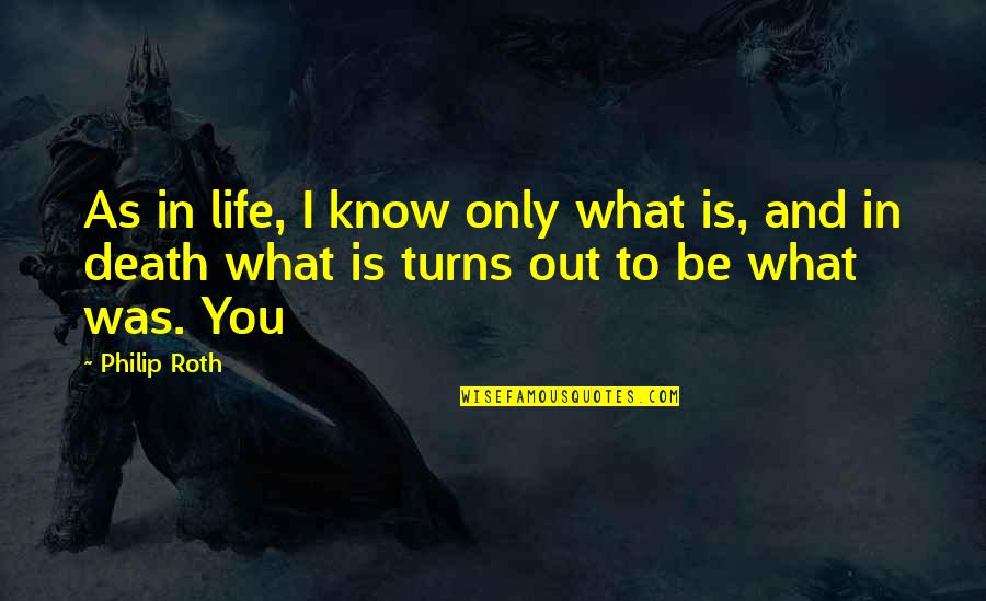 Turns In Life Quotes By Philip Roth: As in life, I know only what is,