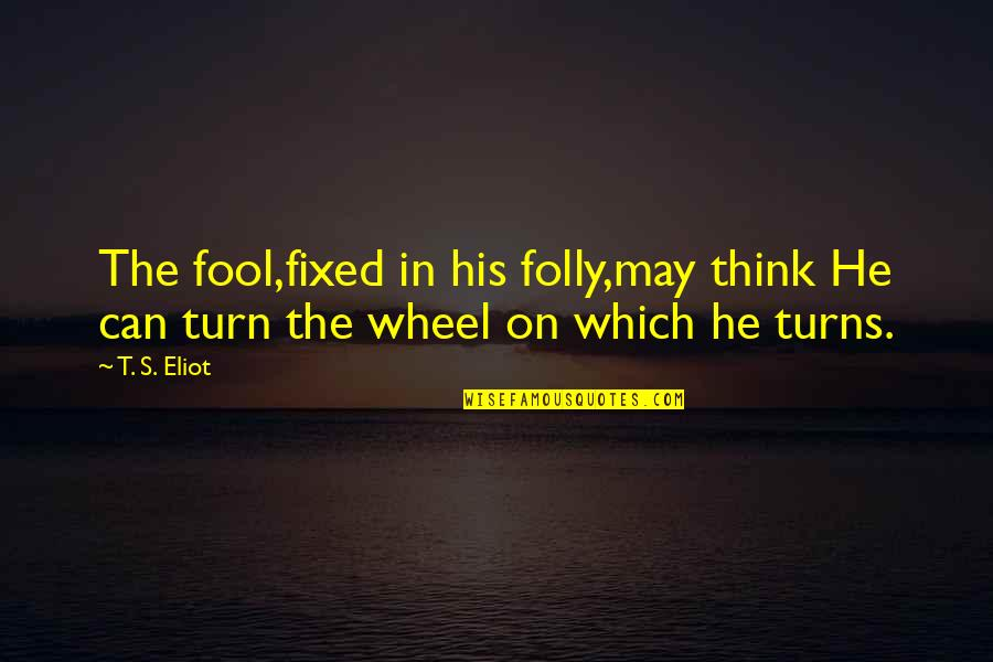 Turns In Life Quotes By T. S. Eliot: The fool,fixed in his folly,may think He can