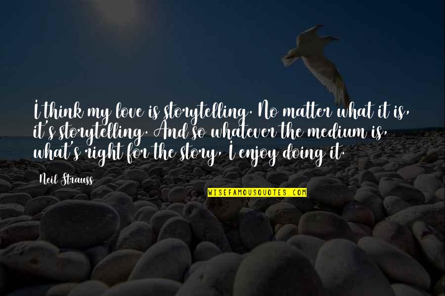 Turtle Valentine Quotes By Neil Strauss: I think my love is storytelling. No matter